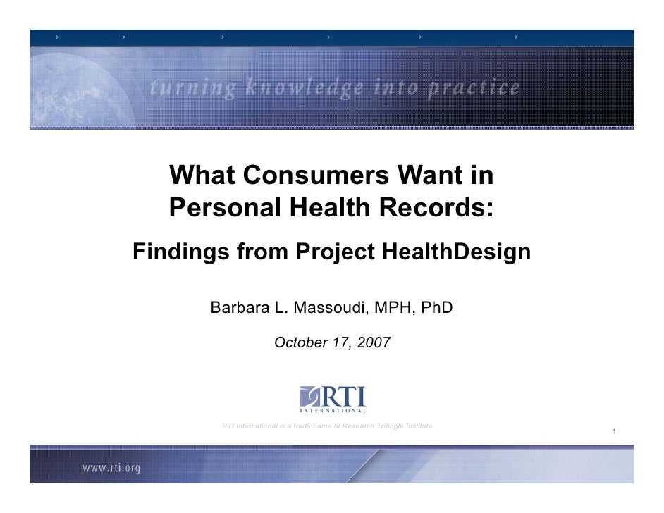 What Consumers Want in    Personal Health Records: Findings from Project HealthDesign        Barbara L. Massoudi, MPH, PhD...