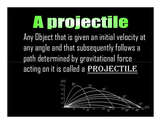 Any Object that is given an initial velocity at any angle and that subsequently follows a path determined by gravitational...
