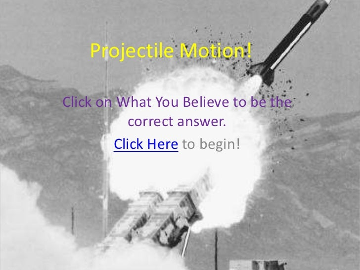 Projectile Motion!Click on What You Believe to be the          correct answer.        Click Here to begin!