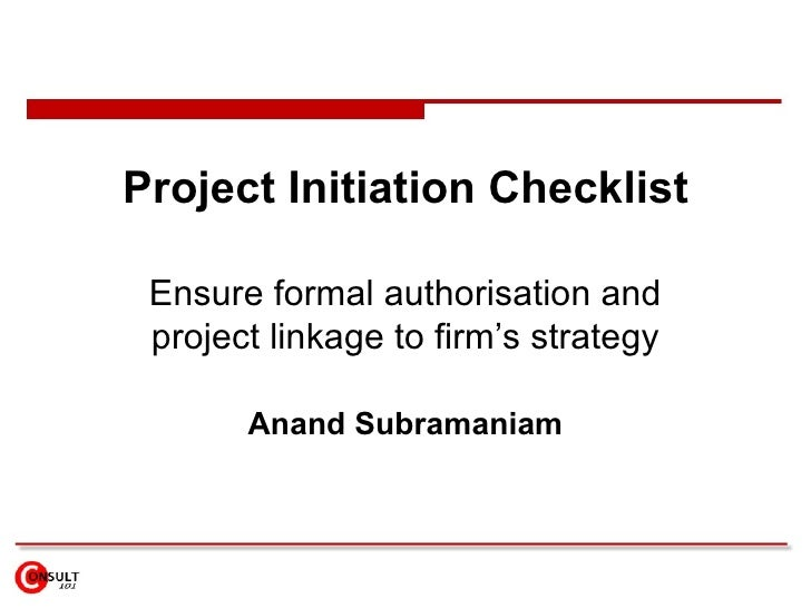 Project Initiation Checklist Ensure formal authorisation and project linkage to firm's strategy Anand Subramaniam