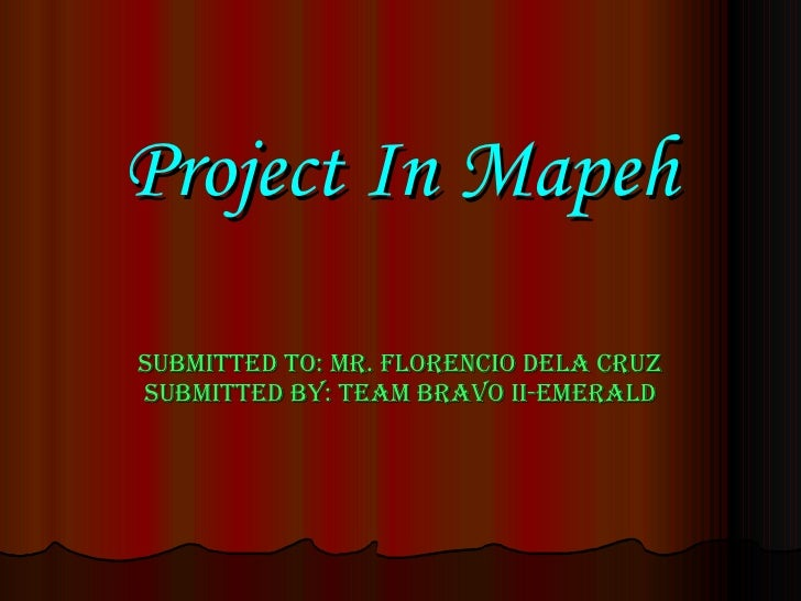 Project In Mapeh Submitted to: Mr. Florencio Dela Cruz Submitted by: Team Bravo II-Emerald