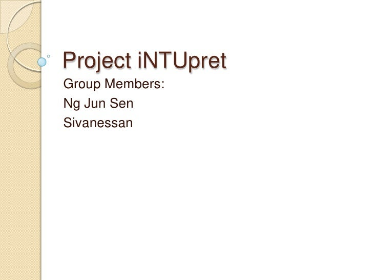 Project iNTUpret<br />Group Members:<br />Ng Jun Sen<br />Sivanessan<br />