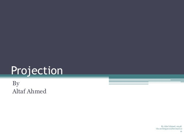 Projection By Altaf Ahmed  By Altaf Ahmed, email: the.nothingness@hotmail.co m