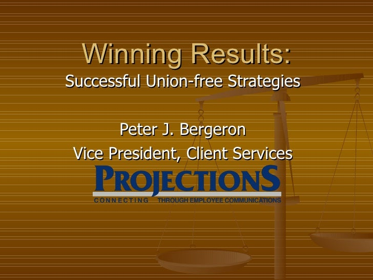 Successful Union-free Strategies Peter J. Bergeron Vice President, Client Services Winning Results: