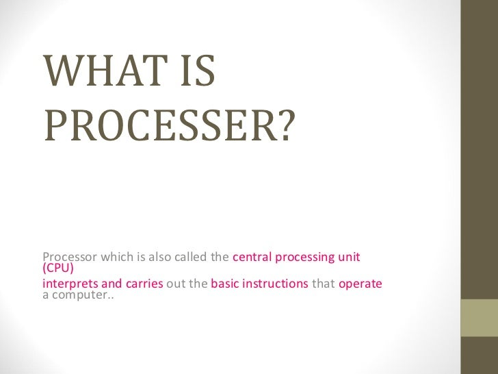 WHAT ISPROCESSER?Processor which is also called the central processing unit(CPU)interprets and carries out the basic instr...