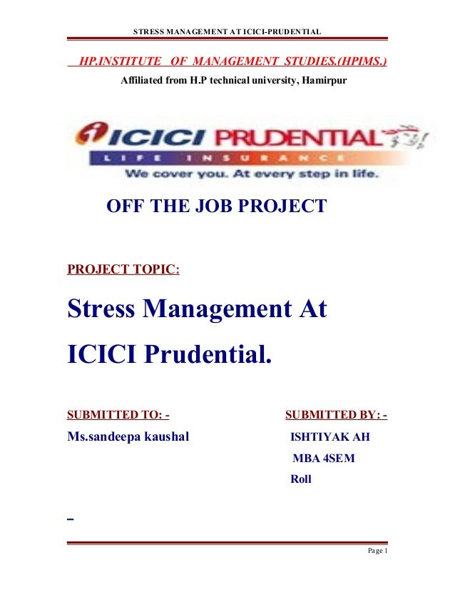 STRESS MANAGEMENT AT ICICI-PRUDENTIAL HP.INSTITUTE OF MANAGEMENT STUDIES.(HPIMS.) Affiliated from H.P technical university...
