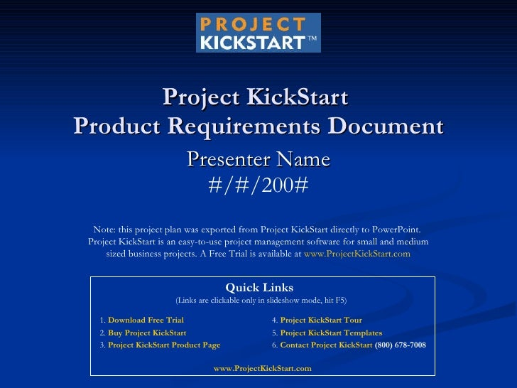Project KickStart  Product Requirements Document Presenter Name #/#/200# Note: this project plan was exported from Project...