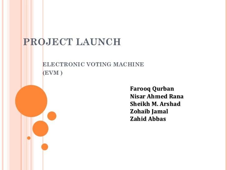PROJECT  L AUNCH  E L ECTRONIC VOTING MACHINE  (EVM ) Farooq Qurban Nisar Ahmed Rana Sheikh M. Arshad Zohaib Jamal Zahid A...