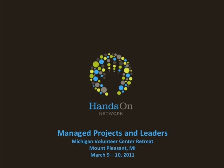Managed Projects and Leaders Michigan Volunteer Center Retreat Mount Pleasant, MI March 9 – 10, 2011