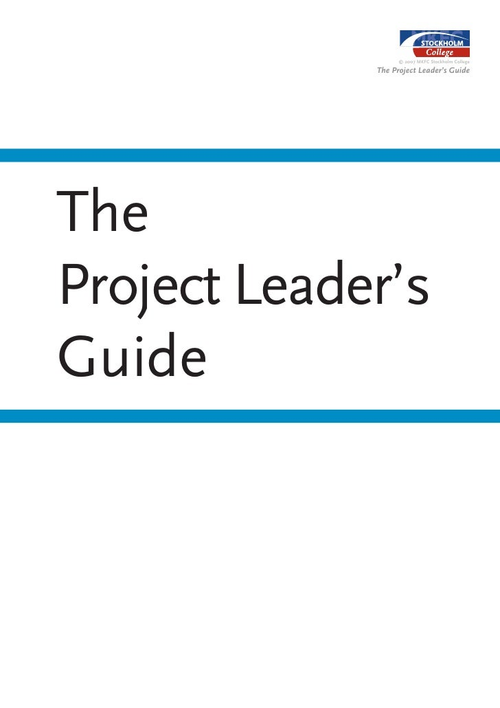 © 2007 MKFC Stockholm College               The Project Leader's Guide     The Project Leader's Guide