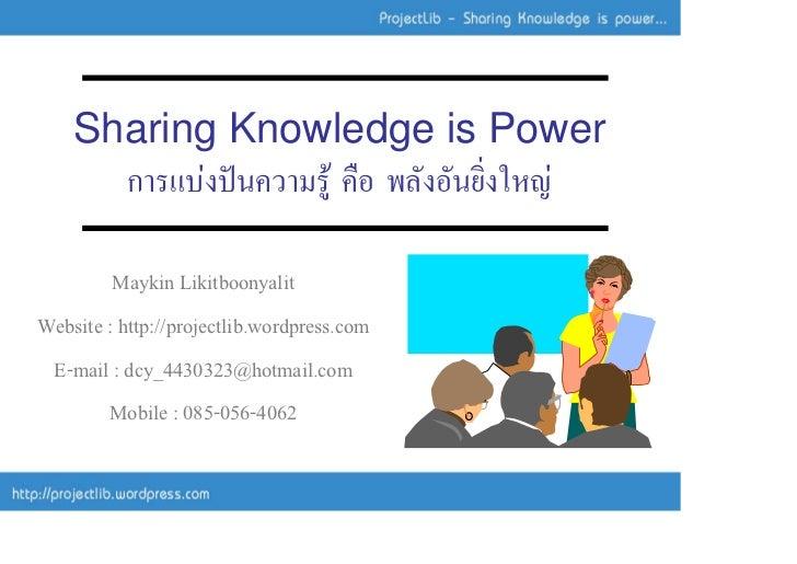 Sharing Knowledge is Power       การแบงปนความรู คือ พลังอันยิ่งใหญ           Maykin Likitboonyalit Website : http://pr...