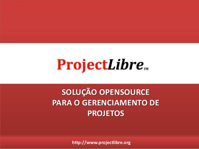 http://www.projectlibre.org SOLUÇÃO OPENSOURCE PARA O GERENCIAMENTO DE PROJETOS