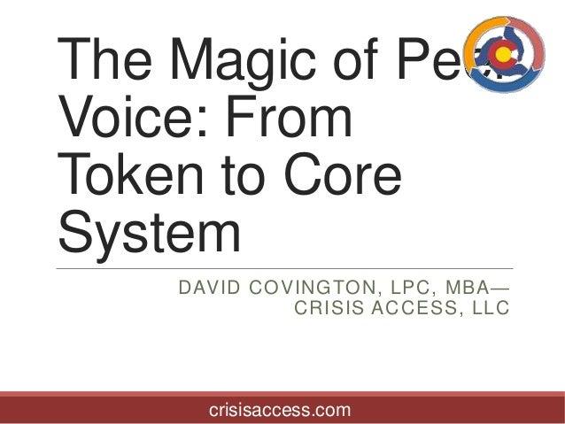 The Magic of Peer Voice: From Token to Core System DAVID COVINGTON, LPC, MBA— CRISIS ACCESS, LLC  crisisaccess.com