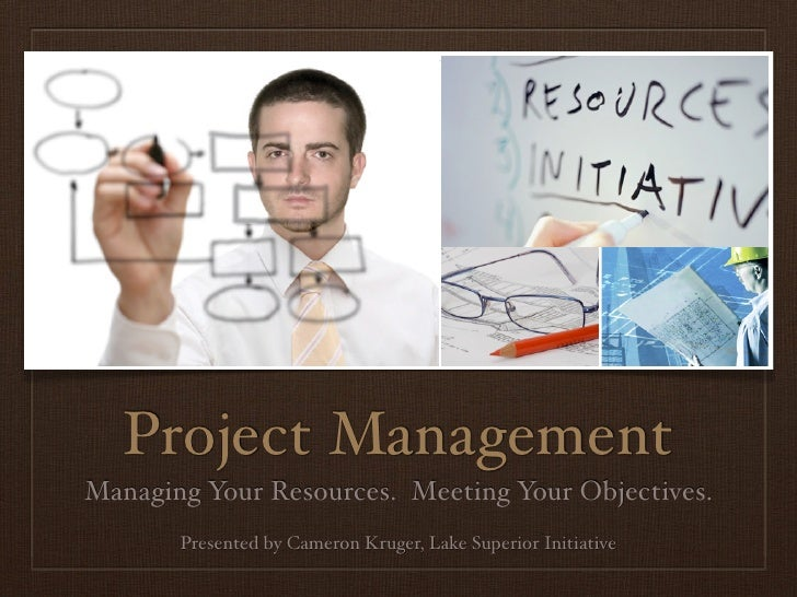 Project ManagementManaging Your Resources. Meeting Your Objectives.       Presented by Cameron Kruger, Lake Superior Initi...