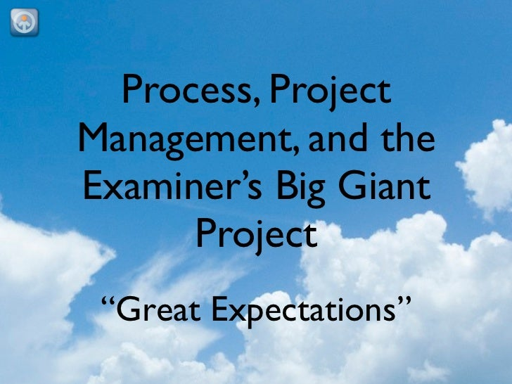 """Process, ProjectManagement, and theExaminer's Big Giant      Project """"Great Expectations"""""""