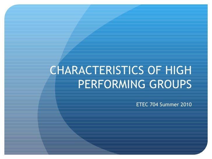 CHARACTERISTICS OF HIGH    PERFORMING GROUPS              ETEC 704 Summer 2010