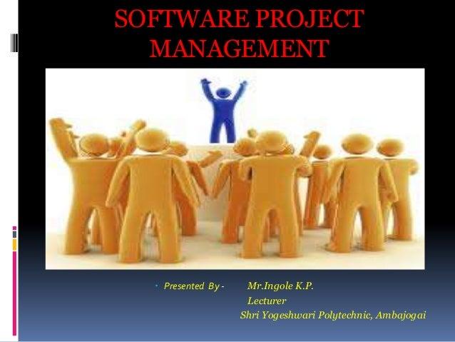 SOFTWARE PROJECT MANAGEMENT   Presented By -  Mr.Ingole K.P. Lecturer Shri Yogeshwari Polytechnic, Ambajogai