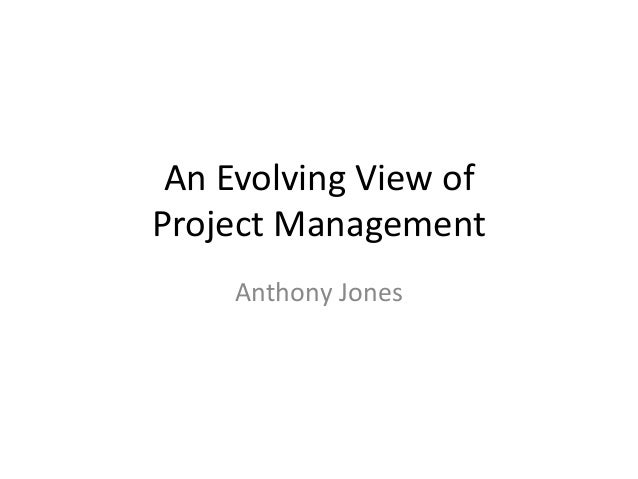 An Evolving View of Project Management Anthony Jones