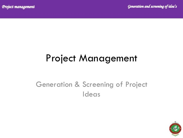 Project management Generation and screening of idea's Project Management Generation & Screening of Project Ideas