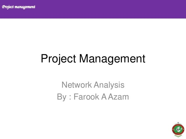 Project management 1 Project Management Network Analysis By : Farook A Azam