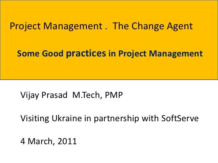 Project Management . The Change Agent Some Good practices in Project Management  Vijay Prasad M.Tech, PMP  Visiting Ukrain...