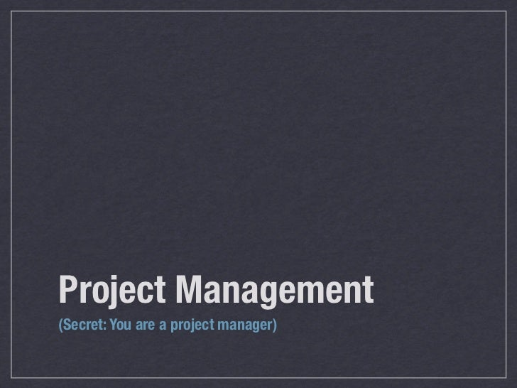 Project Management (Secret: You are all project managers!)