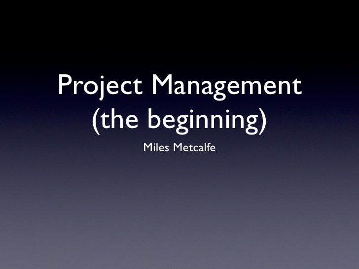 Project Management   (the beginning)       Miles Metcalfe