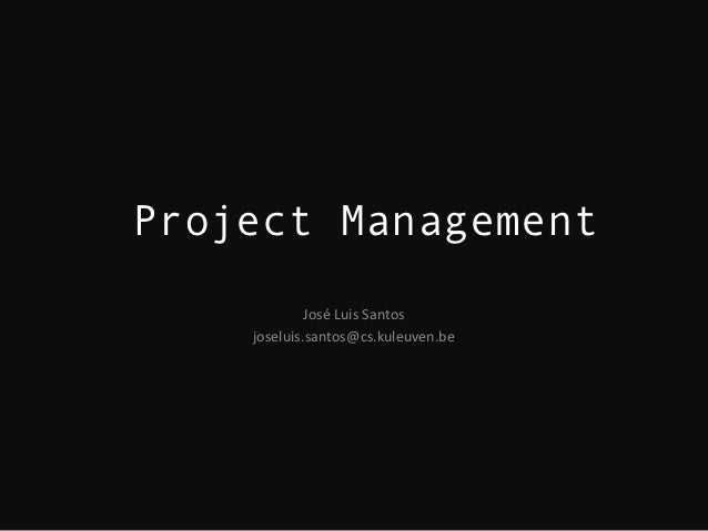 Project Management             José Luis Santos    joseluis.santos@cs.kuleuven.be