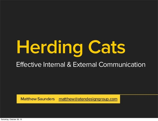 Herding Cats Effective Internal & External Communication  Matthew Saunders matthew@atendesigngroup.com  Saturday, October ...
