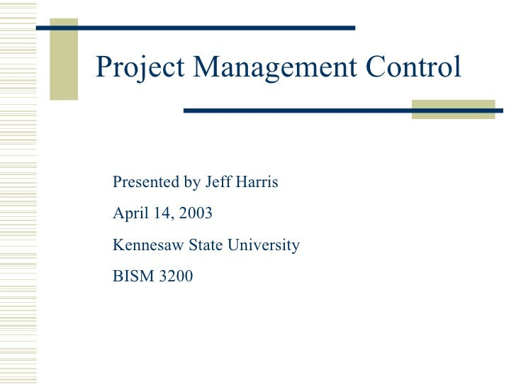 Project Management Control Presented by Jeff Harris April 14, 2003 Kennesaw State University BISM 3200