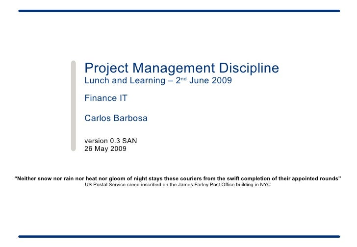 Project Management Discipline Lunch and Learning – 2 nd  June 2009 Finance IT  Carlos Barbosa version 0.3 SAN 26 May 2009 ...