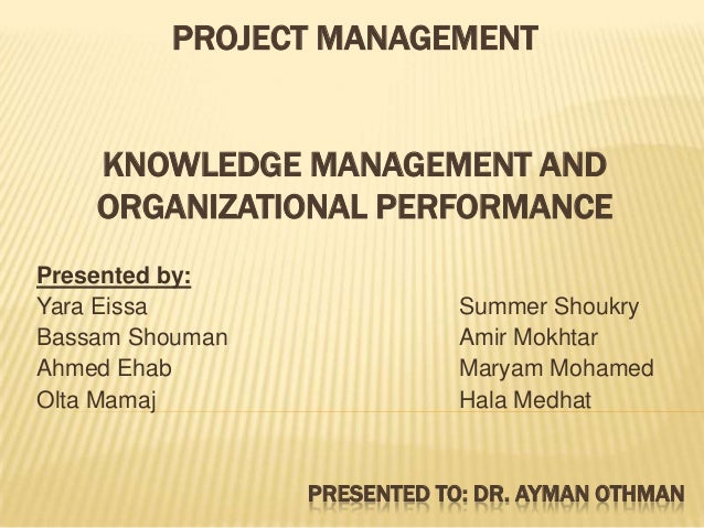 PROJECT MANAGEMENT KNOWLEDGE MANAGEMENT AND ORGANIZATIONAL PERFORMANCE Presented by: Yara Eissa Summer Shoukry Bassam Shou...