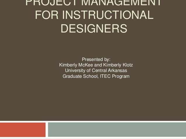 PROJECT MANAGEMENT FOR INSTRUCTIONAL DESIGNERS Presented by: Kimberly McKee and Kimberly Klotz University of Central Arkan...