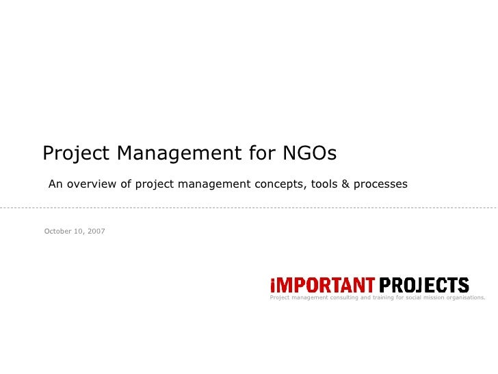 Project Management for NGOs <ul><ul><li>An overview of project management concepts, tools & processes </li></ul></ul>