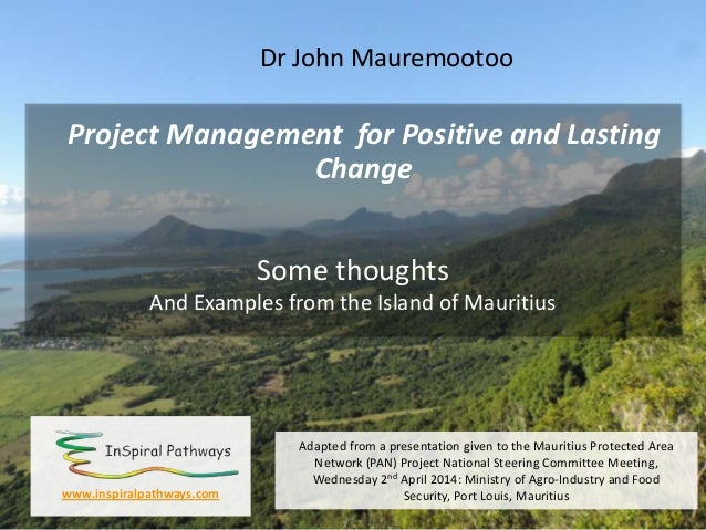 Project Management for Positive and Lasting Change Some thoughts And Examples from the Island of Mauritius Dr John Mauremo...