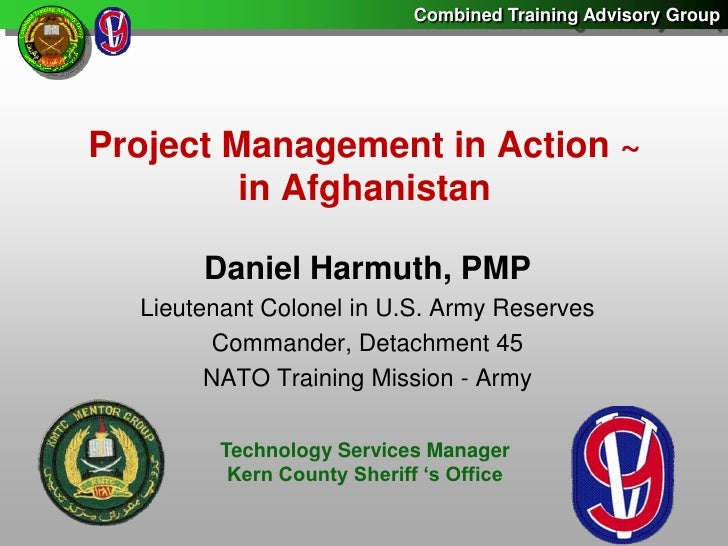 Project Management in Action ~in Afghanistan<br />Daniel Harmuth, PMP<br />Lieutenant Colonel in U.S. Army Reserves<br />C...
