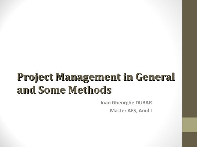 Project Management in General and Some Methods Ioan Gheorghe DUBAR Master AES, Anul I