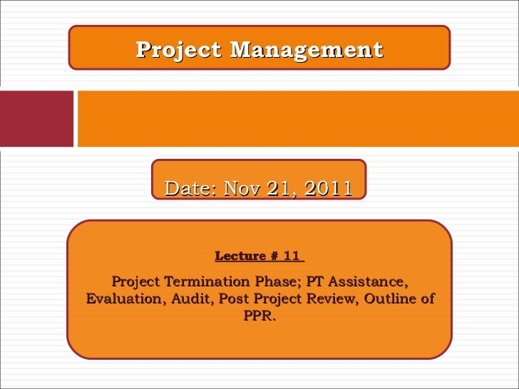 Project Management Lecture # 11  Project Termination Phase; PT Assistance, Evaluation, Audit, Post Project Review, Outline...