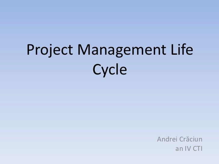 Project Management Life         Cycle                 Andrei Crăciun                      an IV CTI