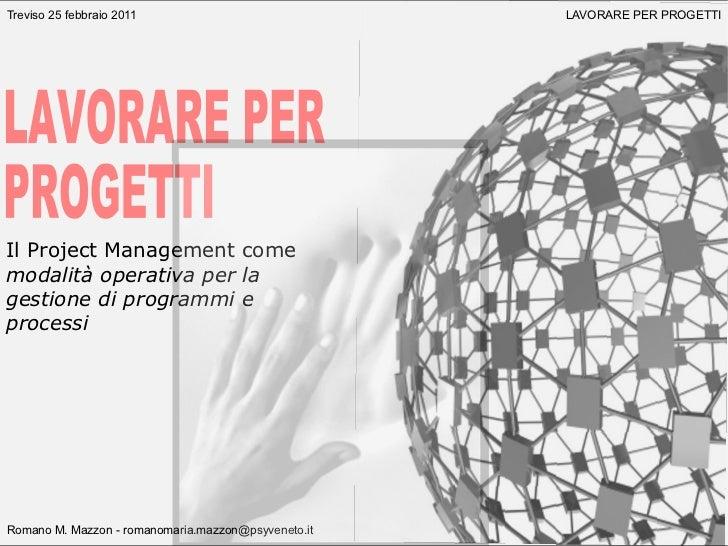 Treviso 25 febbraio 2011                             LAVORARE PER PROGETTIIl Project Management comemodalità operativa per...