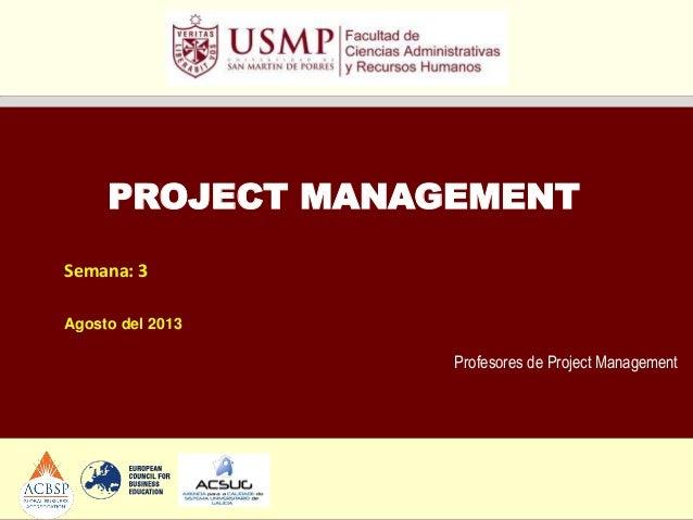 Profesores de Project Management PROJECT MANAGEMENT Semana: 3 Agosto del 2013