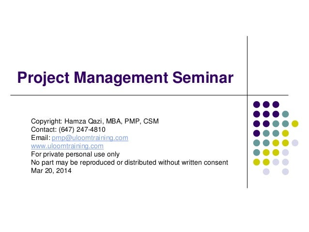 Project Management Seminar Copyright: Hamza Qazi, MBA, PMP, CSM Contact: (647) 247-4810 Email: pmp@uloomtraining.com www.u...