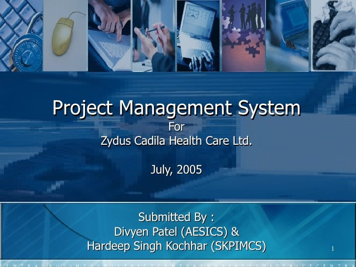 Project Management System For Zydus Cadila Health Care Ltd. July, 2005 Submitted By : Divyen Patel (AESICS) & Hardeep Sing...
