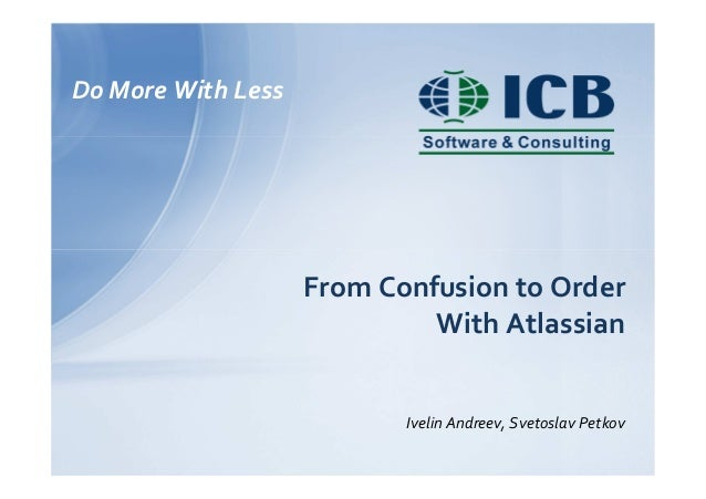 Do More With Less From Confusion to Order With Atlassian Ivelin Andreev, Svetoslav Petkov