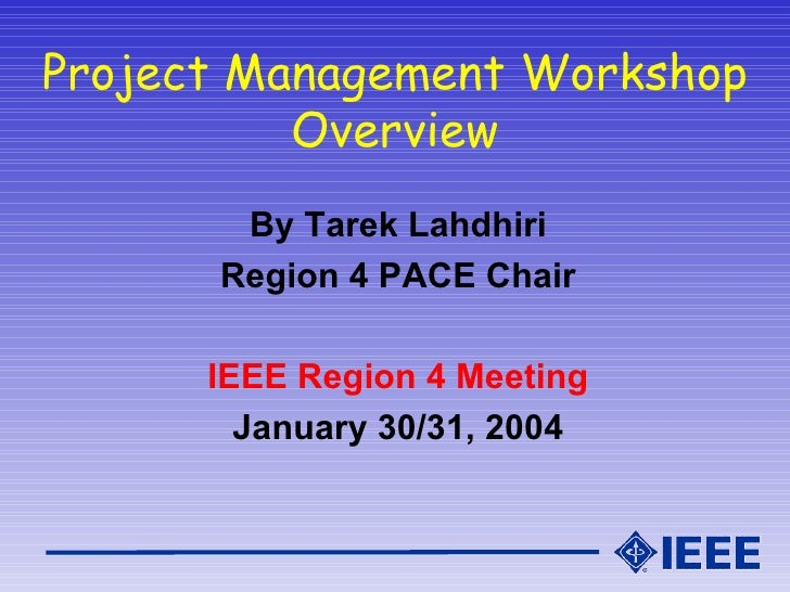 Project Management Workshop Overview <ul><li>By Tarek Lahdhiri </li></ul><ul><li>Region 4 PACE Chair </li></ul><ul><li>IEE...