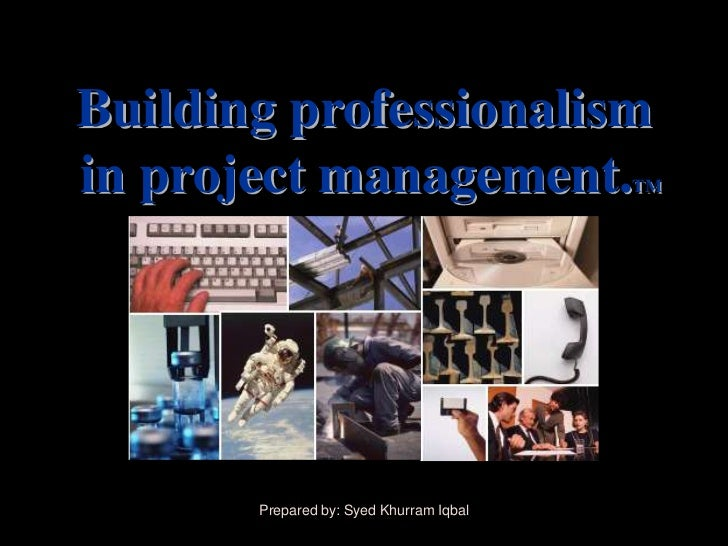 Building professionalismin project management.                   TM       Prepared by: Syed Khurram Iqbal