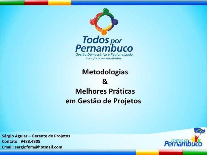 Metodologias & Melhores Práticas em Gestão de Projetos  Sérgio Aguiar – Gerente de Projetos Contato:  9488.4305 Email: ser...