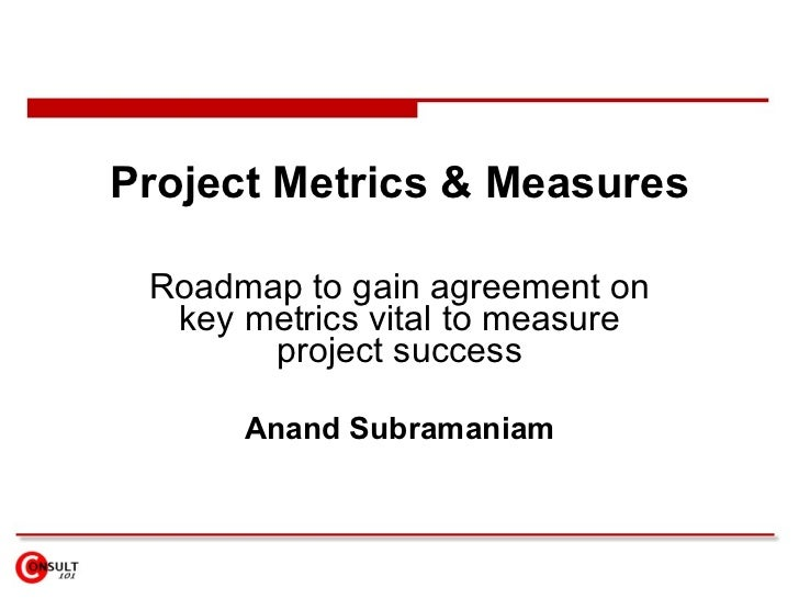 Project Metrics & Measures Roadmap to gain agreement on key metrics vital to measure project success Anand Subramaniam