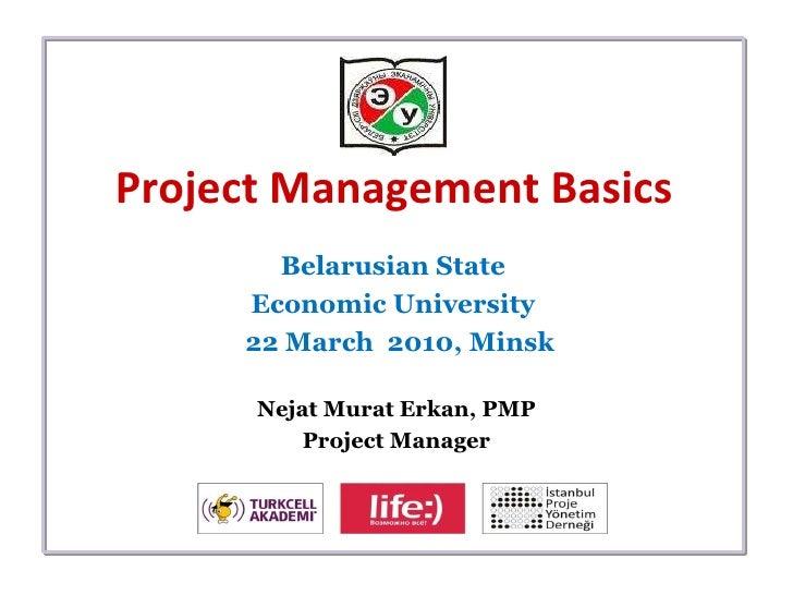 Project Management Basics Belarusian State  Economic University  22 March  2010,  Minsk Nejat Murat Erkan, PMP Project Man...