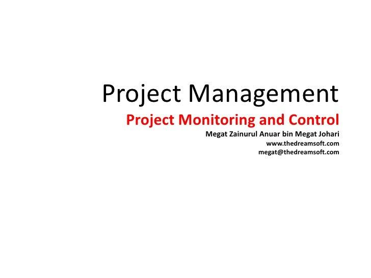 Project ManagementProject Monitoring and ControlMegatZainurulAnuar bin MegatJohariwww.thedreamsoft.commegat@thedreamsoft.c...